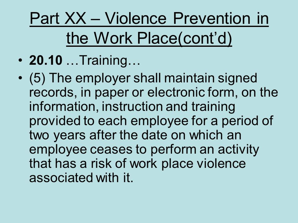Part XX – Violence Prevention in the Work Place(contd) 20.10 …Training… (5) The employer shall maintain signed records, in paper or electronic form, o