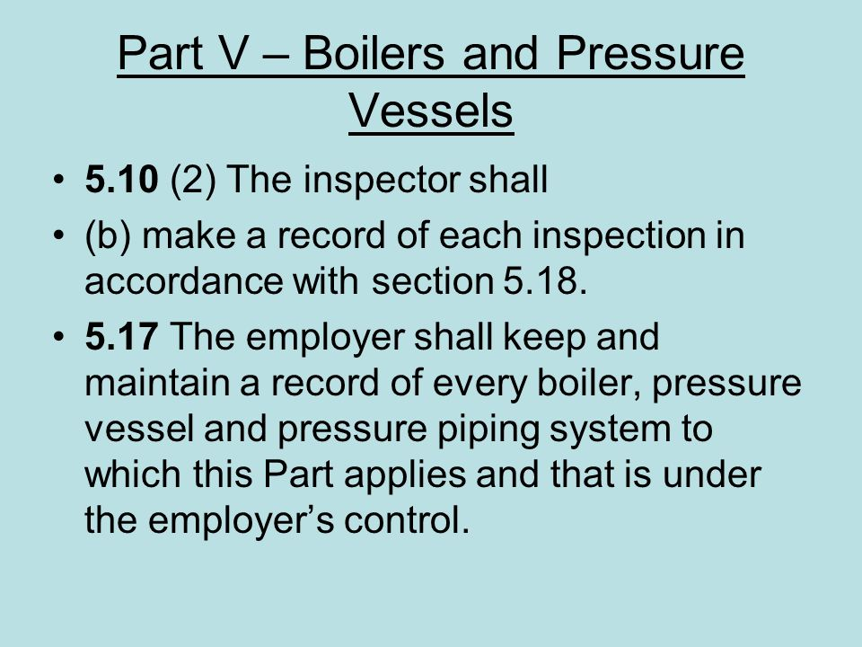 Part V – Boilers and Pressure Vessels 5.10 (2) The inspector shall (b) make a record of each inspection in accordance with section 5.18. 5.17 The empl