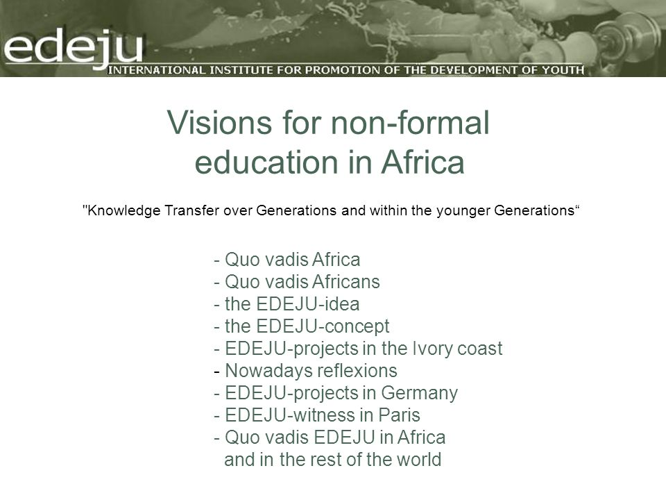 Visions for non-formal education in Africa - Quo vadis Africa - Quo vadis Africans - the EDEJU-idea - the EDEJU-concept - EDEJU-projects in the Ivory coast - Nowadays reflexions - EDEJU-projects in Germany - EDEJU-witness in Paris - Quo vadis EDEJU in Africa and in the rest of the world Knowledge Transfer over Generations and within the younger Generations
