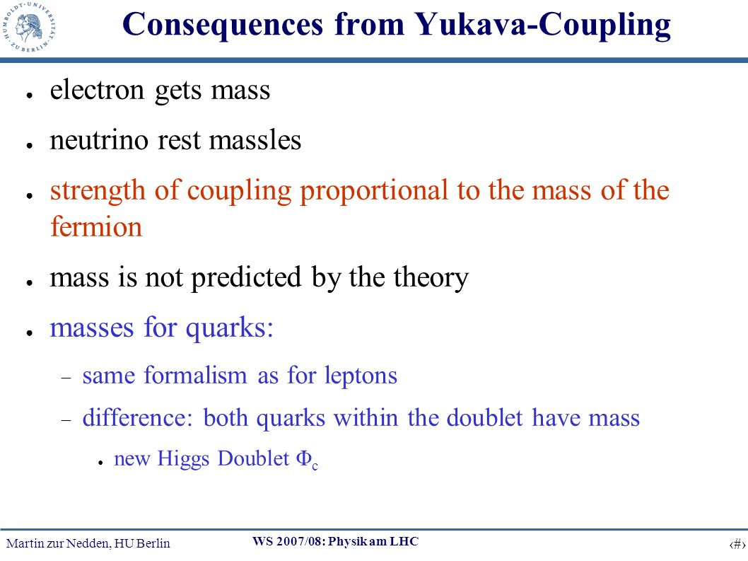 Martin zur Nedden, HU Berlin 4 WS 2007/08: Physik am LHC Consequences from Yukava-Coupling electron gets mass neutrino rest massles strength of coupli