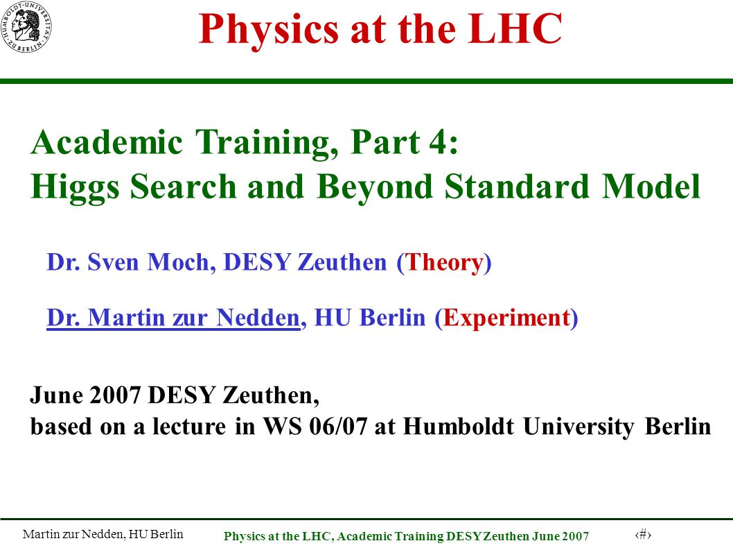 Martin zur Nedden, HU Berlin 1 Physics at the LHC, Academic Training DESY Zeuthen June 2007 Physics at the LHC Academic Training, Part 4: Higgs Search and Beyond Standard Model Dr.