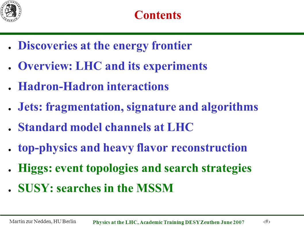 Martin zur Nedden, HU Berlin 3 Physics at the LHC, Academic Training DESY Zeuthen June 2007 Contents Discoveries at the energy frontier Overview: LHC and its experiments Hadron-Hadron interactions Jets: fragmentation, signature and algorithms Standard model channels at LHC top-physics and heavy flavor reconstruction Higgs: event topologies and search strategies SUSY: searches in the MSSM