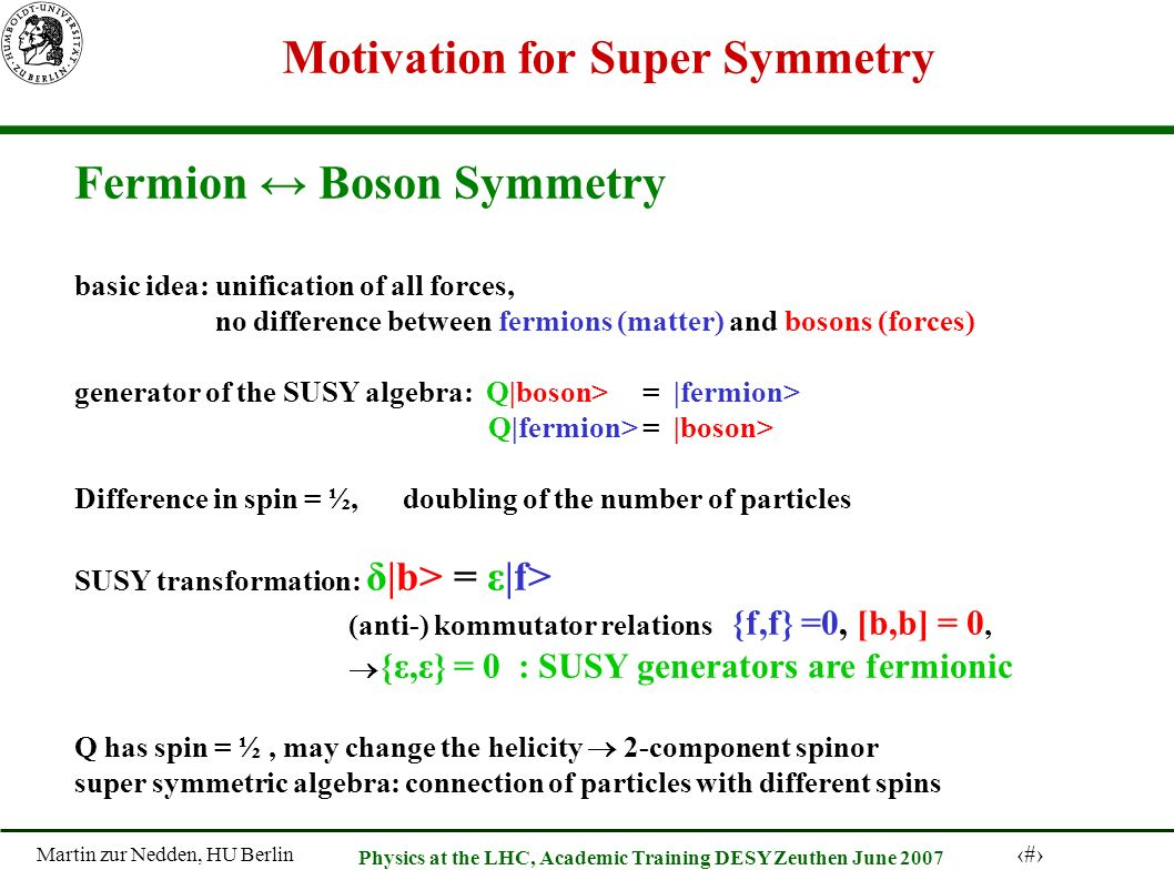 Martin zur Nedden, HU Berlin 32 Physics at the LHC, Academic Training DESY Zeuthen June 2007 Motivation for Super Symmetry Fermion Boson Symmetry basic idea: unification of all forces, no difference between fermions (matter) and bosons (forces) generator of the SUSY algebra: Q|boson> = |fermion> Q|fermion> = |boson> Difference in spin = ½, doubling of the number of particles SUSY transformation: δ|b> = ε|f> (anti-) kommutator relations {f,f} =0, [b,b] = 0, {ε,ε} = 0 : SUSY generators are fermionic Q has spin = ½, may change the helicity 2-component spinor super symmetric algebra: connection of particles with different spins
