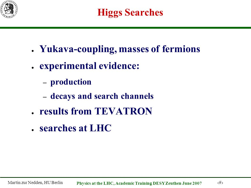 Martin zur Nedden, HU Berlin 4 Physics at the LHC, Academic Training DESY Zeuthen June 2007 Higgs Searches Yukava-coupling, masses of fermions experimental evidence: – production – decays and search channels results from TEVATRON searches at LHC