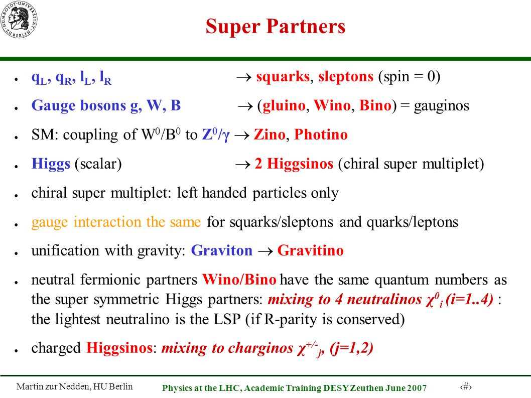 Martin zur Nedden, HU Berlin 40 Physics at the LHC, Academic Training DESY Zeuthen June 2007 Super Partners q L, q R, l L, l R squarks, sleptons (spin = 0) Gauge bosons g, W, B (gluino, Wino, Bino) = gauginos SM: coupling of W 0 /B 0 to Z 0 /γ Zino, Photino Higgs (scalar) 2 Higgsinos (chiral super multiplet) chiral super multiplet: left handed particles only gauge interaction the same for squarks/sleptons and quarks/leptons unification with gravity: Graviton Gravitino neutral fermionic partners Wino/Bino have the same quantum numbers as the super symmetric Higgs partners: mixing to 4 neutralinos χ 0 i (i=1..4) : the lightest neutralino is the LSP (if R-parity is conserved) charged Higgsinos: mixing to charginos χ +/- j, (j=1,2)