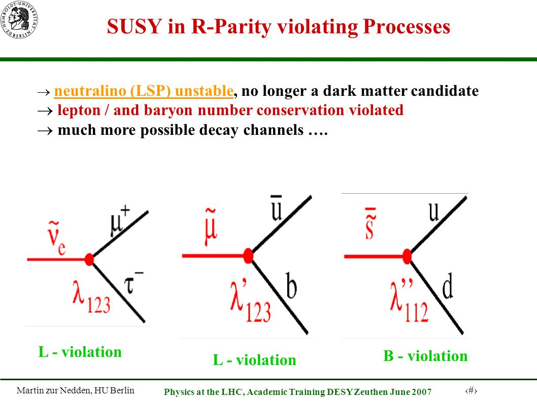 Martin zur Nedden, HU Berlin 51 Physics at the LHC, Academic Training DESY Zeuthen June 2007 SUSY in R-Parity violating Processes neutralino (LSP) unstable, no longer a dark matter candidate lepton / and baryon number conservation violated much more possible decay channels ….