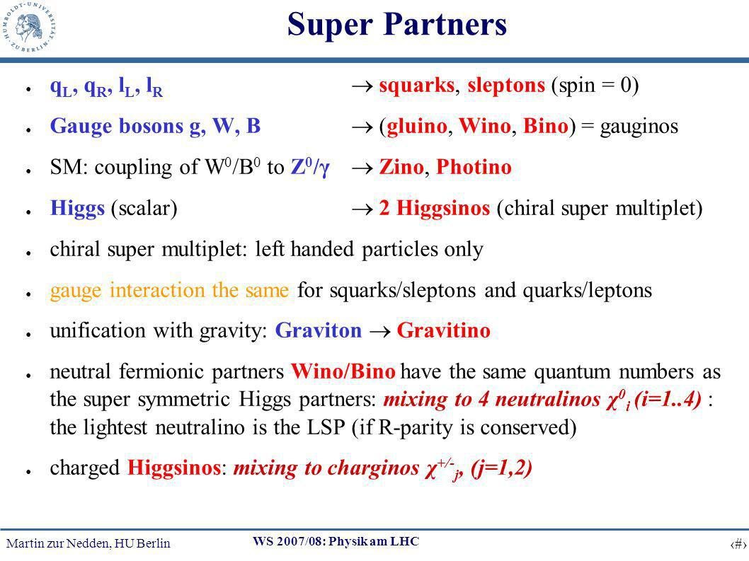 Martin zur Nedden, HU Berlin 13 WS 2007/08: Physik am LHC Super Partners q L, q R, l L, l R squarks, sleptons (spin = 0) Gauge bosons g, W, B (gluino, Wino, Bino) = gauginos SM: coupling of W 0 /B 0 to Z 0 /γ Zino, Photino Higgs (scalar) 2 Higgsinos (chiral super multiplet) chiral super multiplet: left handed particles only gauge interaction the same for squarks/sleptons and quarks/leptons unification with gravity: Graviton Gravitino neutral fermionic partners Wino/Bino have the same quantum numbers as the super symmetric Higgs partners: mixing to 4 neutralinos χ 0 i (i=1..4) : the lightest neutralino is the LSP (if R-parity is conserved) charged Higgsinos: mixing to charginos χ +/- j, (j=1,2)