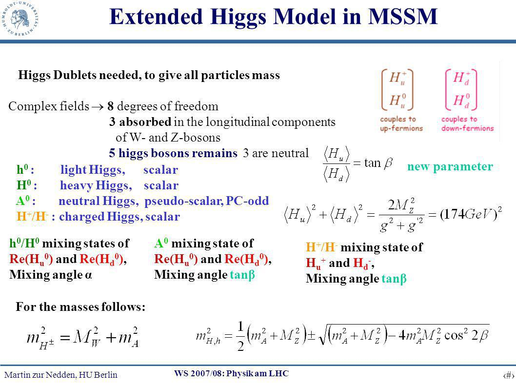 Martin zur Nedden, HU Berlin 8 WS 2007/08: Physik am LHC Extended Higgs Model in MSSM 2 Higgs Dublets needed, to give all particles mass Complex fields 8 degrees of freedom 3 absorbed in the longitudinal components of W- and Z-bosons 5 higgs bosons remains, 3 are neutral h 0 : light Higgs, scalar H 0 : heavy Higgs, scalar A 0 : neutral Higgs, pseudo-scalar, PC-odd H + /H - : charged Higgs, scalar h 0 /H 0 mixing states of Re(H u 0 ) and Re(H d 0 ), Mixing angle α A 0 mixing state of Re(H u 0 ) and Re(H d 0 ), Mixing angle tanβ H + /H - mixing state of H u + and H d -, Mixing angle tanβ new parameter For the masses follows: