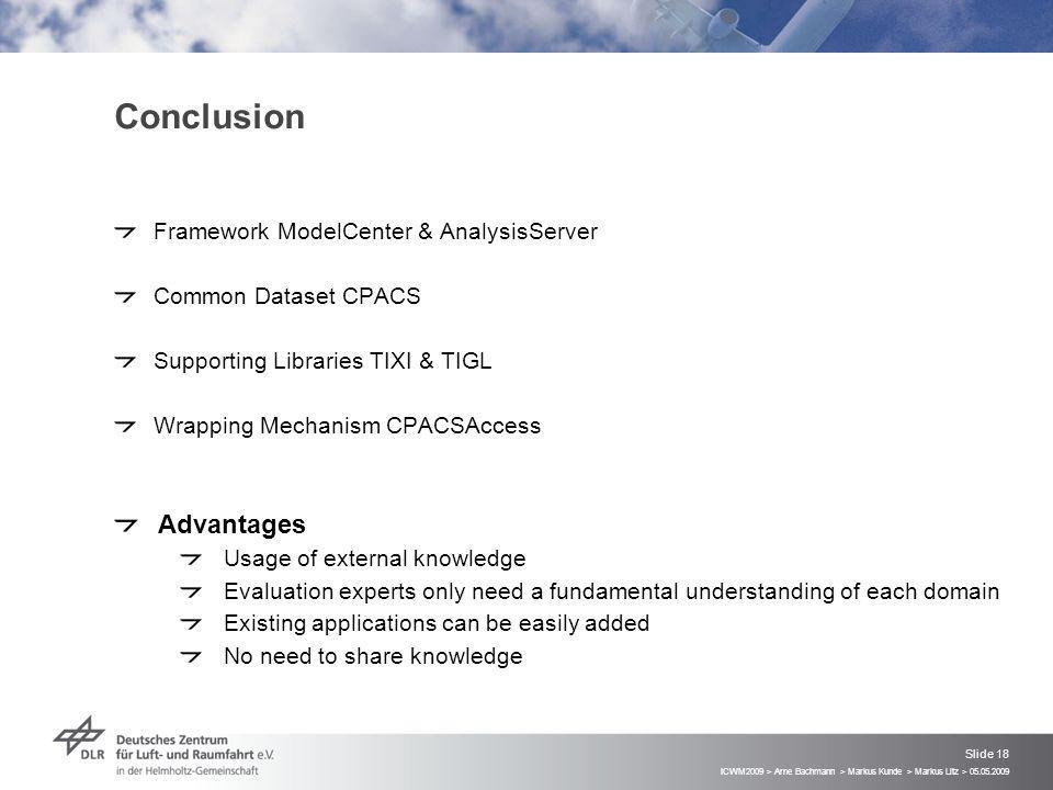 ICWM2009 > Arne Bachmann > Markus Kunde > Markus Litz > 05.05.2009 Slide 18 Conclusion Framework ModelCenter & AnalysisServer Common Dataset CPACS Supporting Libraries TIXI & TIGL Wrapping Mechanism CPACSAccess Advantages Usage of external knowledge Evaluation experts only need a fundamental understanding of each domain Existing applications can be easily added No need to share knowledge