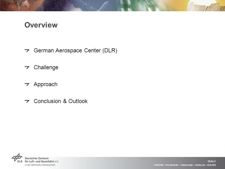ICWM2009 > Arne Bachmann > Markus Kunde > Markus Litz > 05.05.2009 Slide 2 Overview German Aerospace Center (DLR) Challenge Approach Conclusion & Outlook