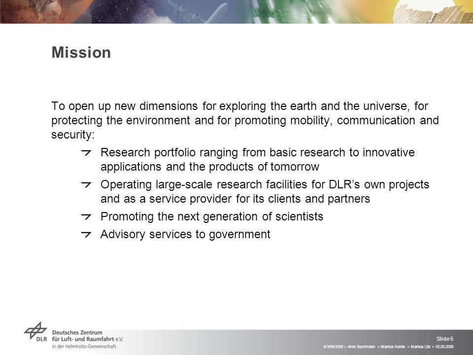 ICWM2009 > Arne Bachmann > Markus Kunde > Markus Litz > 05.05.2009 Slide 5 Mission To open up new dimensions for exploring the earth and the universe, for protecting the environment and for promoting mobility, communication and security: Research portfolio ranging from basic research to innovative applications and the products of tomorrow Operating large-scale research facilities for DLRs own projects and as a service provider for its clients and partners Promoting the next generation of scientists Advisory services to government