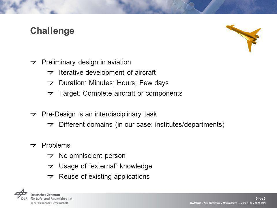 ICWM2009 > Arne Bachmann > Markus Kunde > Markus Litz > 05.05.2009 Slide 6 Challenge Preliminary design in aviation Iterative development of aircraft Duration: Minutes; Hours; Few days Target: Complete aircraft or components Pre-Design is an interdisciplinary task Different domains (in our case: institutes/departments) Problems No omniscient person Usage of external knowledge Reuse of existing applications