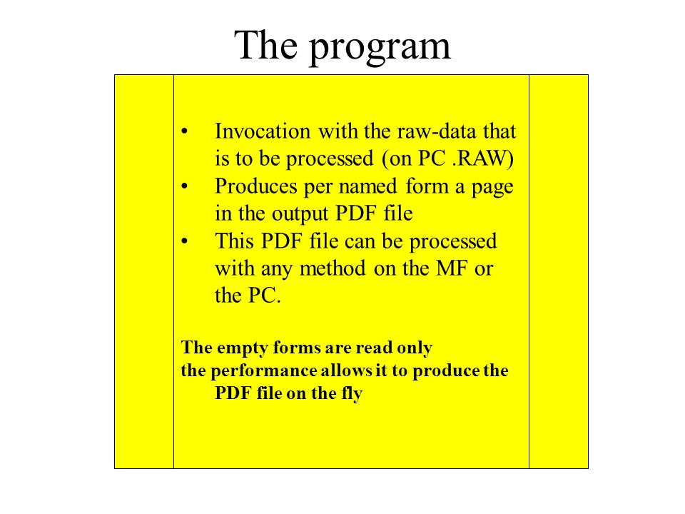 The program Invocation with the raw-data that is to be processed (on PC.RAW) Produces per named form a page in the output PDF file This PDF file can be processed with any method on the MF or the PC.