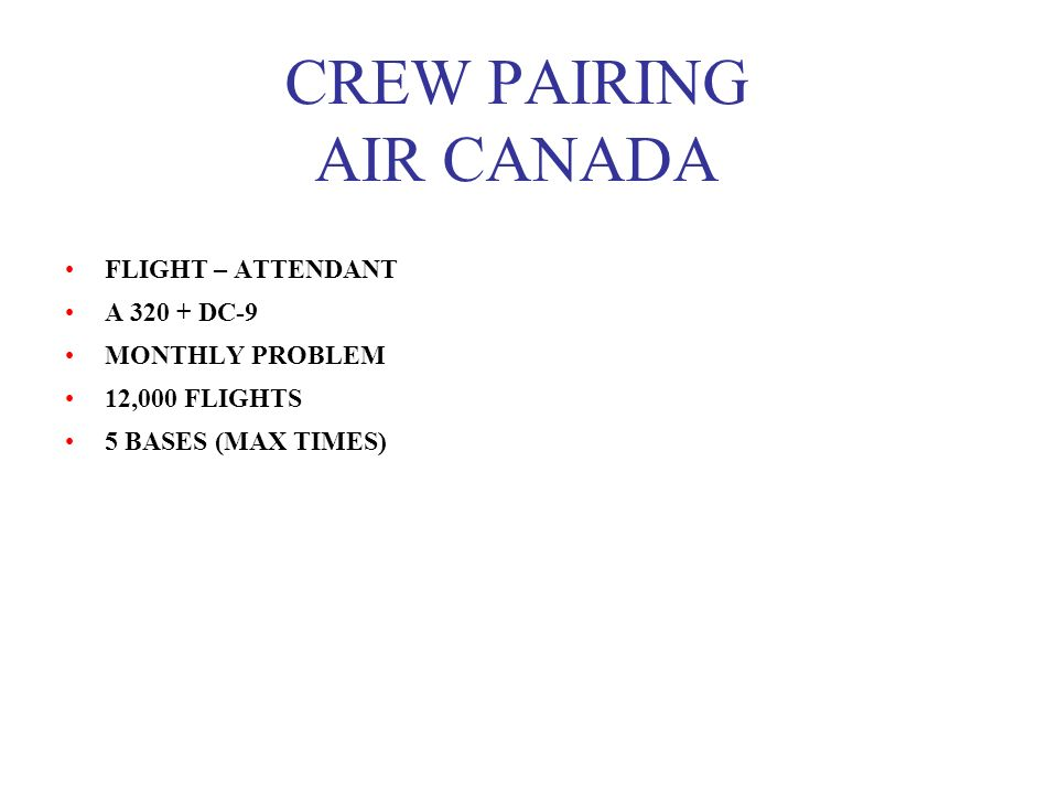 CREW PAIRING AIR CANADA FLIGHT – ATTENDANT A 320 + DC-9 MONTHLY PROBLEM 12,000 FLIGHTS 5 BASES (MAX TIMES)