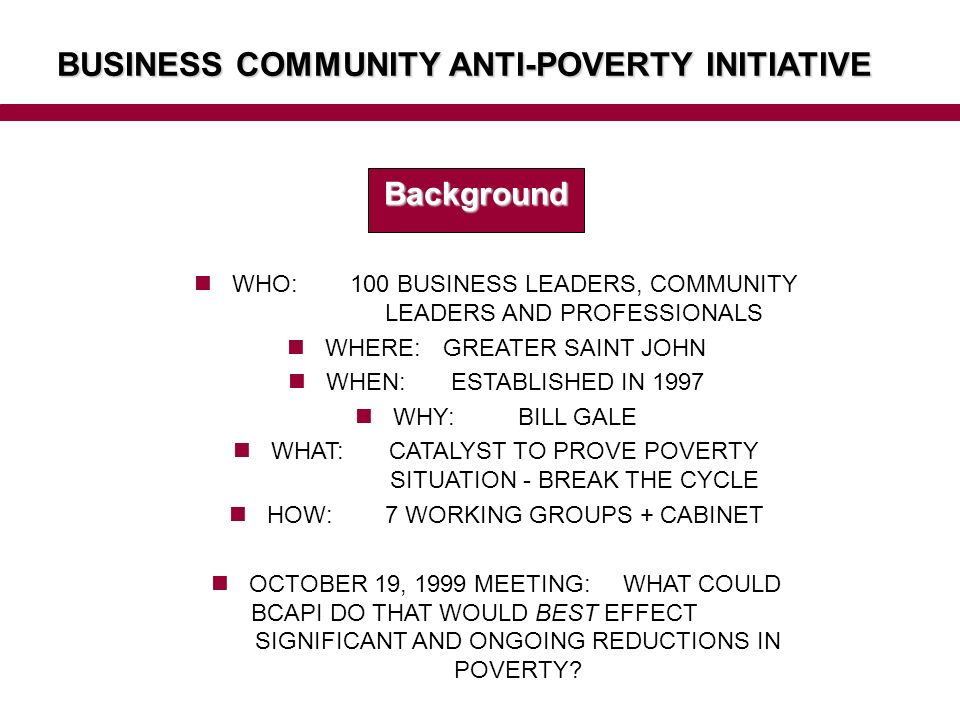 BUSINESS COMMUNITY ANTI-POVERTY INITIATIVE Background WHO: 100 BUSINESS LEADERS, COMMUNITY LEADERS AND PROFESSIONALS WHERE: GREATER SAINT JOHN WHEN: ESTABLISHED IN 1997 WHY: BILL GALE WHAT: CATALYST TO PROVE POVERTY SITUATION - BREAK THE CYCLE HOW: 7 WORKING GROUPS + CABINET OCTOBER 19, 1999 MEETING: WHAT COULD BCAPI DO THAT WOULD BEST EFFECT SIGNIFICANT AND ONGOING REDUCTIONS IN POVERTY