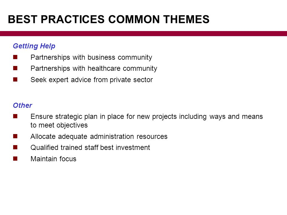BEST PRACTICES COMMON THEMES Getting Help Partnerships with business community Partnerships with healthcare community Seek expert advice from private sector Other Ensure strategic plan in place for new projects including ways and means to meet objectives Allocate adequate administration resources Qualified trained staff best investment Maintain focus