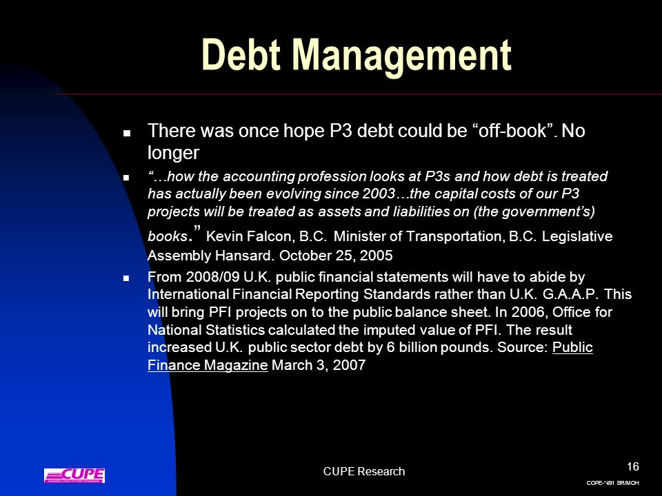 CUPE Research 16 COPE-*491 BR/MOH Debt Management There was once hope P3 debt could be off-book. No longer …how the accounting profession looks at P3s