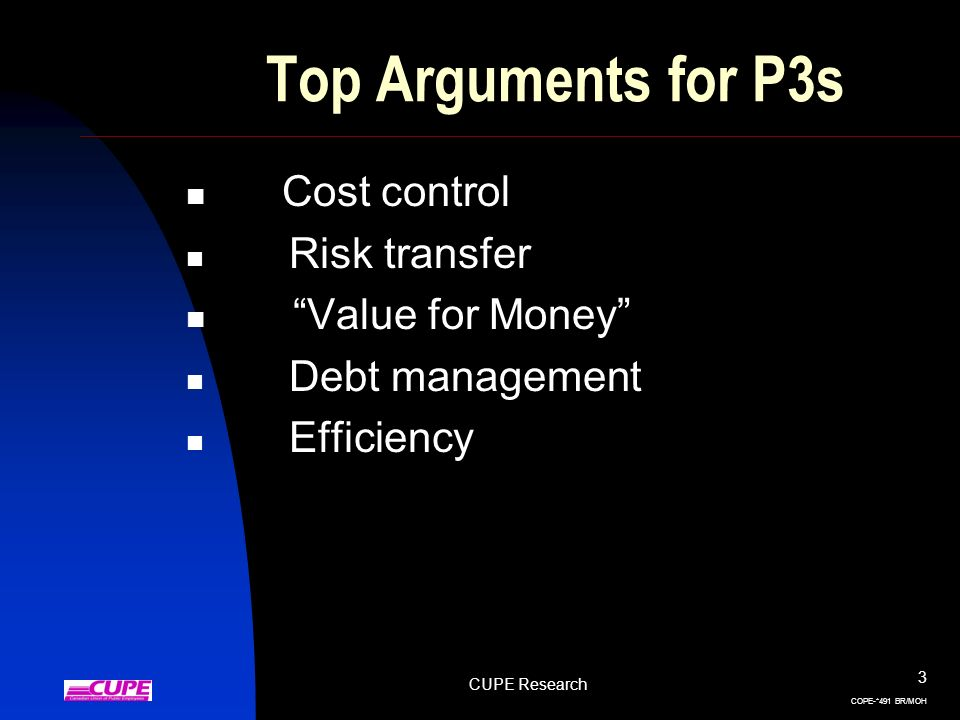 CUPE Research 3 COPE-*491 BR/MOH Top Arguments for P3s Cost control Risk transfer Value for Money Debt management Efficiency
