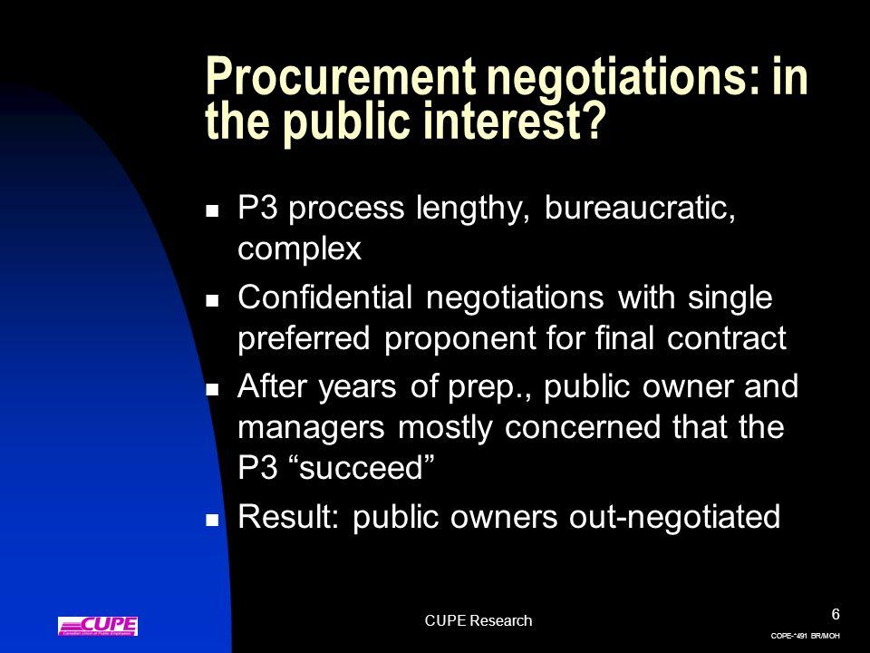 CUPE Research 6 COPE-*491 BR/MOH Procurement negotiations: in the public interest? P3 process lengthy, bureaucratic, complex Confidential negotiations