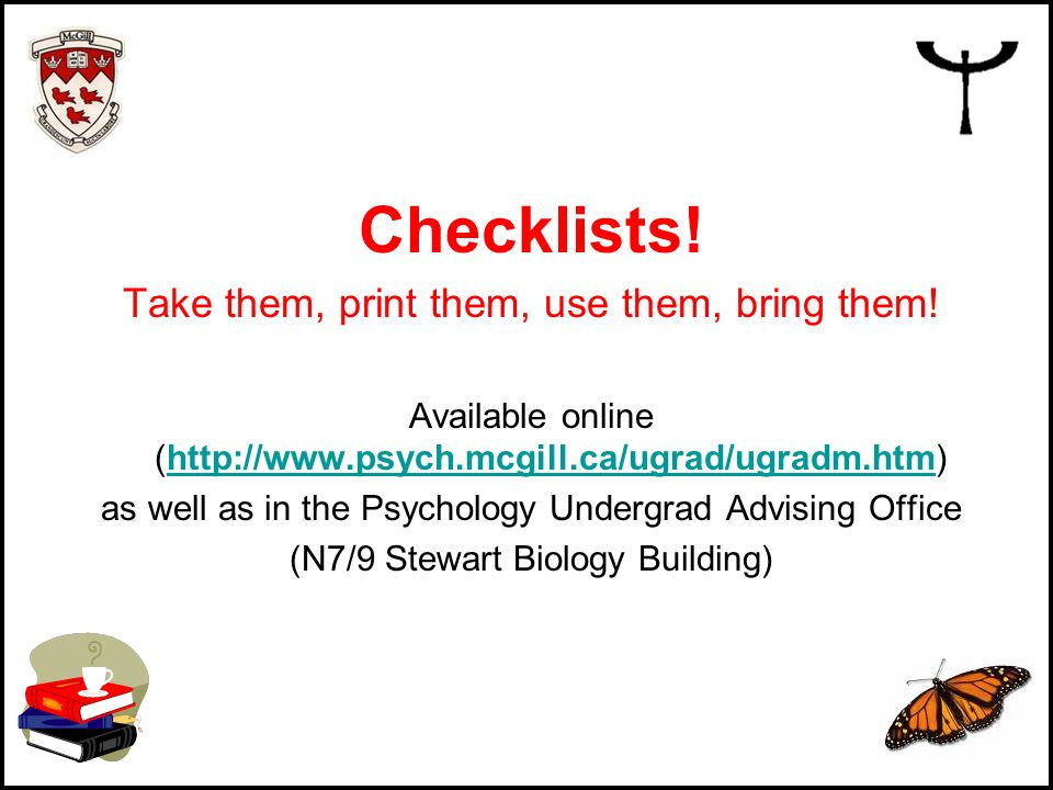 Checklists! Take them, print them, use them, bring them! Available online (http://www.psych.mcgill.ca/ugrad/ugradm.htm)http://www.psych.mcgill.ca/ugra