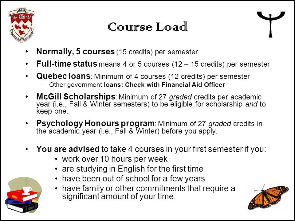 Course Load Normally, 5 courses (15 credits) per semester Full-time status means 4 or 5 courses (12 – 15 credits) per semester Quebec loans : Minimum