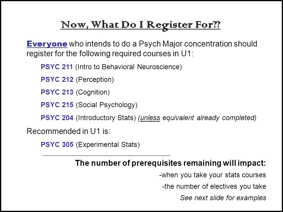 Now, What Do I Register For?? Everyone who intends to do a Psych Major concentration should register for the following required courses in U1: PSYC 21