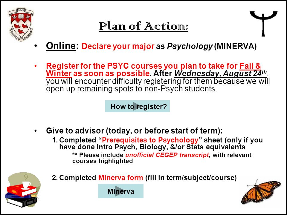 Plan of Action: Online: Declare your major as Psychology (MINERVA) Register for the PSYC courses you plan to take for Fall & Winter as soon as possibl