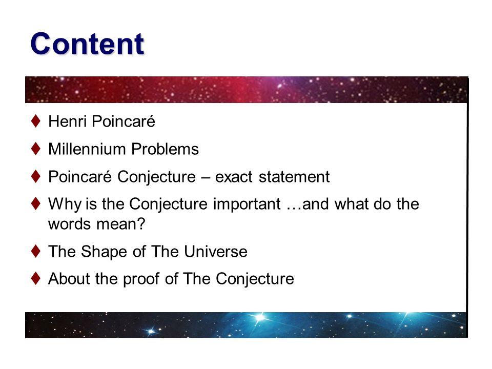 Content Henri Poincaré Millennium Problems Poincaré Conjecture – exact statement Why is the Conjecture important …and what do the words mean? The Shap