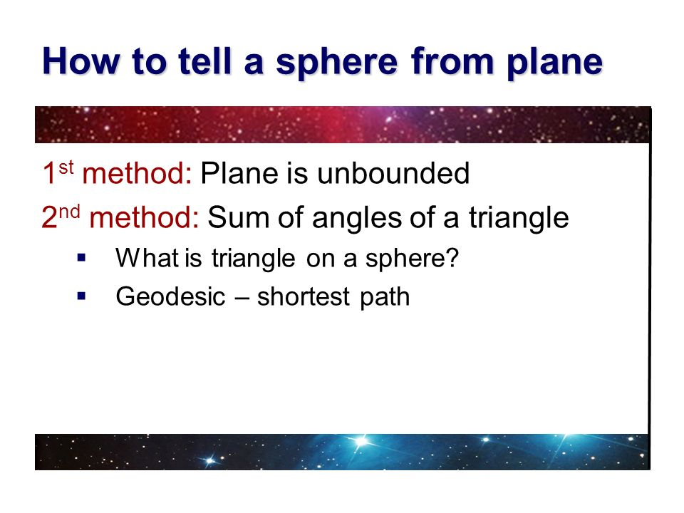 How to tell a sphere from plane 1 st method: Plane is unbounded 2 nd method: Sum of angles of a triangle What is triangle on a sphere? Geodesic – shor