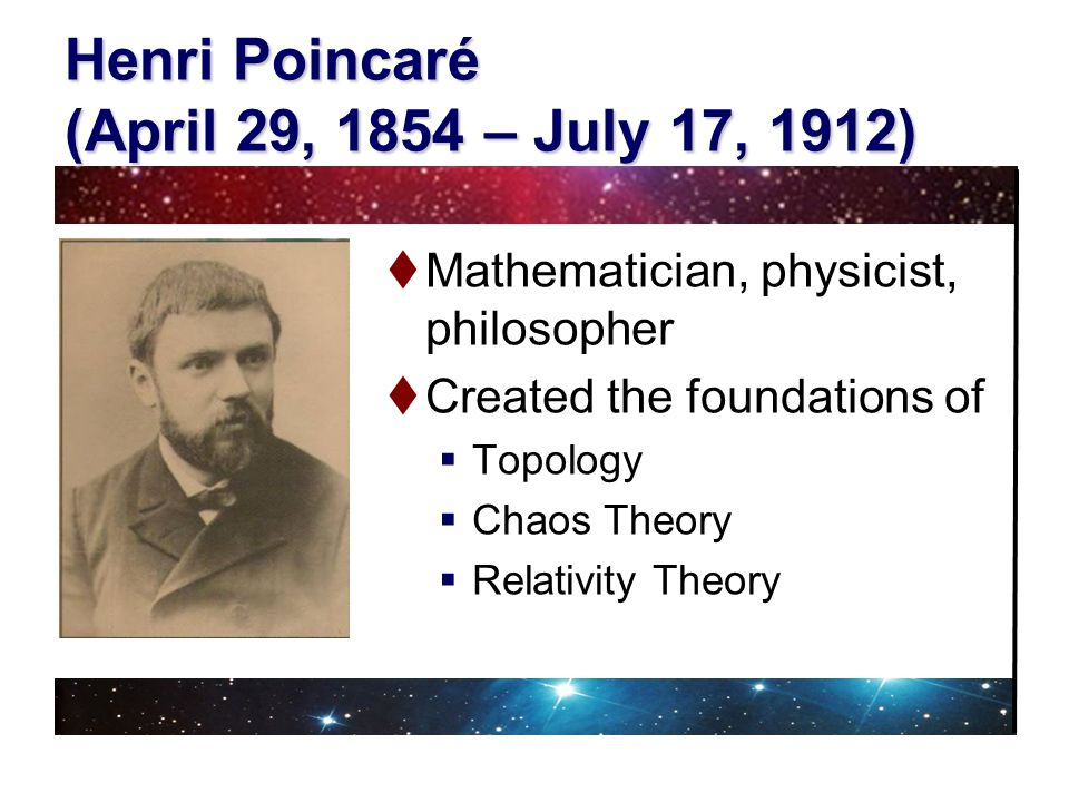 Henri Poincaré (April 29, 1854 – July 17, 1912) Mathematician, physicist, philosopher Created the foundations of Topology Chaos Theory Relativity Theo