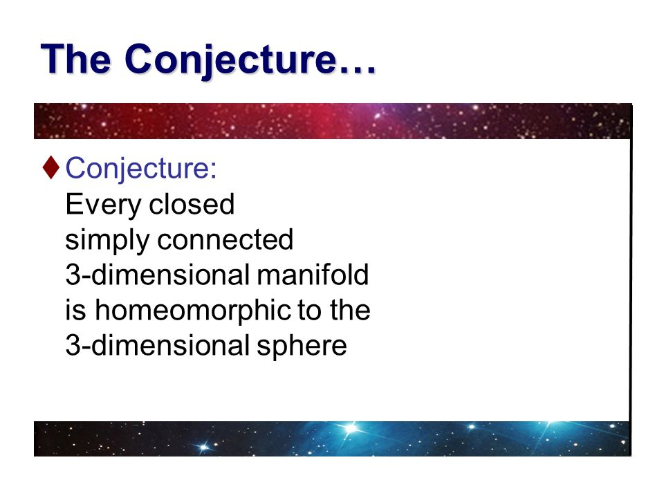 The Conjecture… Conjecture: Every closed simply connected 3-dimensional manifold is homeomorphic to the 3-dimensional sphere