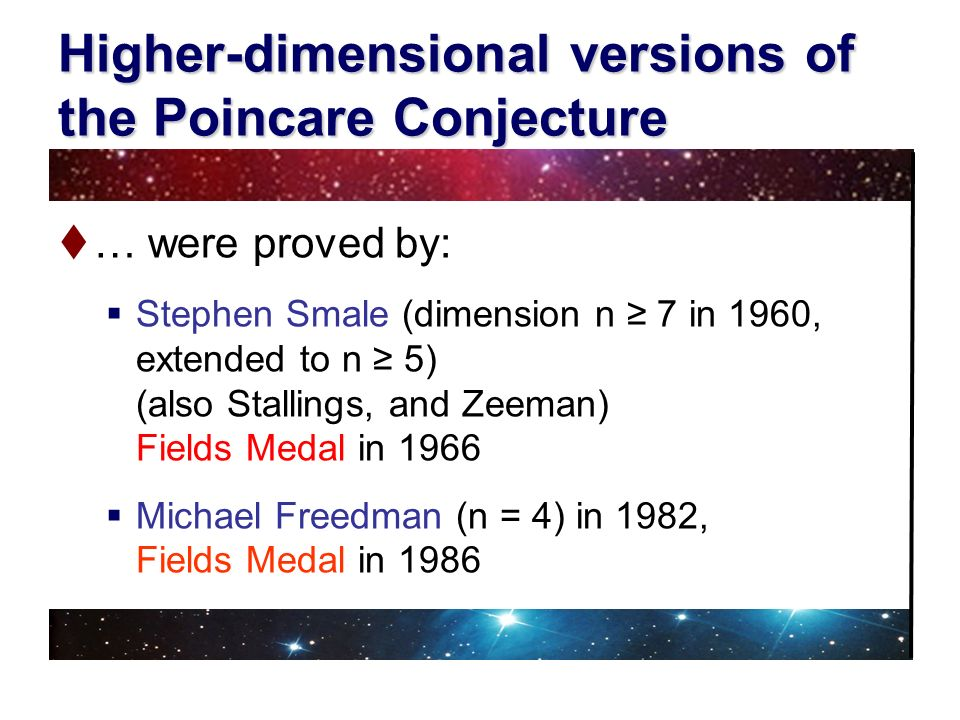 Higher-dimensional versions of the Poincare Conjecture … were proved by: Stephen Smale (dimension n 7 in 1960, extended to n 5) (also Stallings, and Z