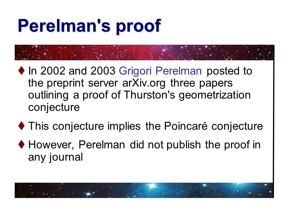 Perelman's proof In 2002 and 2003 Grigori Perelman posted to the preprint server arXiv.org three papers outlining a proof of Thurston's geometrization