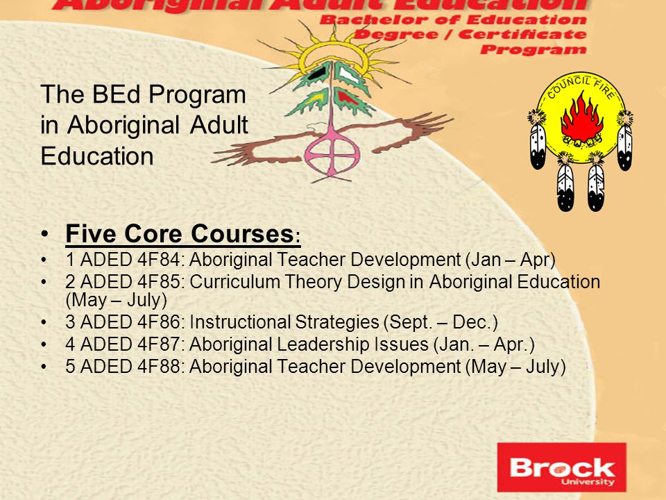 The BEd Program in Aboriginal Adult Education Five Core Courses : 1 ADED 4F84: Aboriginal Teacher Development (Jan – Apr) 2 ADED 4F85: Curriculum Theo