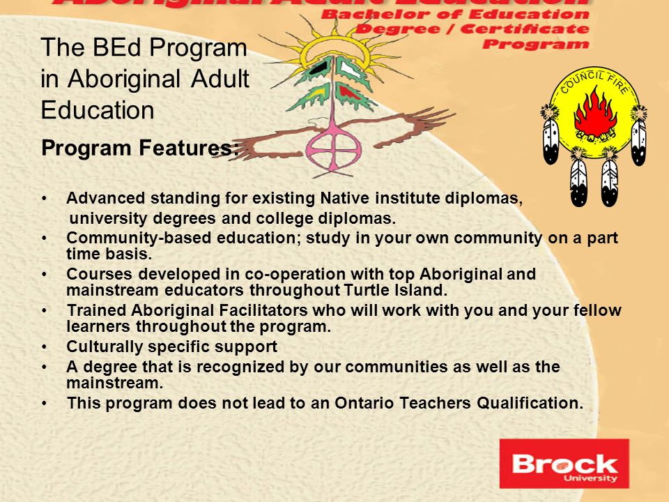 The BEd Program in Aboriginal Adult Education Program Features: Advanced standing for existing Native institute diplomas, university degrees and colle