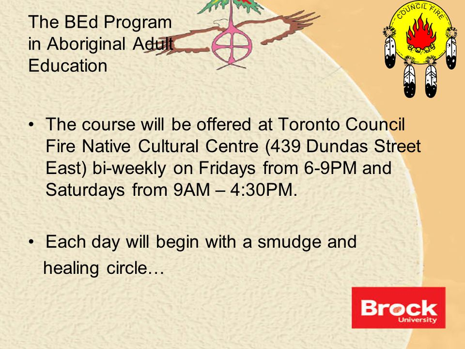 The BEd Program in Aboriginal Adult Education The course will be offered at Toronto Council Fire Native Cultural Centre (439 Dundas Street East) bi-we