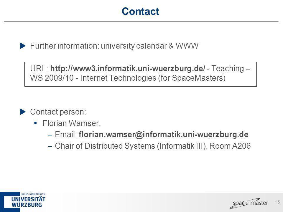 15 Contact Further information: university calendar & WWW URL: http://www3.informatik.uni-wuerzburg.de/ - Teaching – WS 2009/10 - Internet Technologies (for SpaceMasters) Contact person: Florian Wamser, –Email: florian.wamser@informatik.uni-wuerzburg.de –Chair of Distributed Systems (Informatik III), Room A206