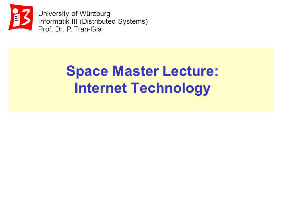 University of Würzburg Informatik III (Distributed Systems) Prof. Dr. P. Tran-Gia Space Master Lecture: Internet Technology