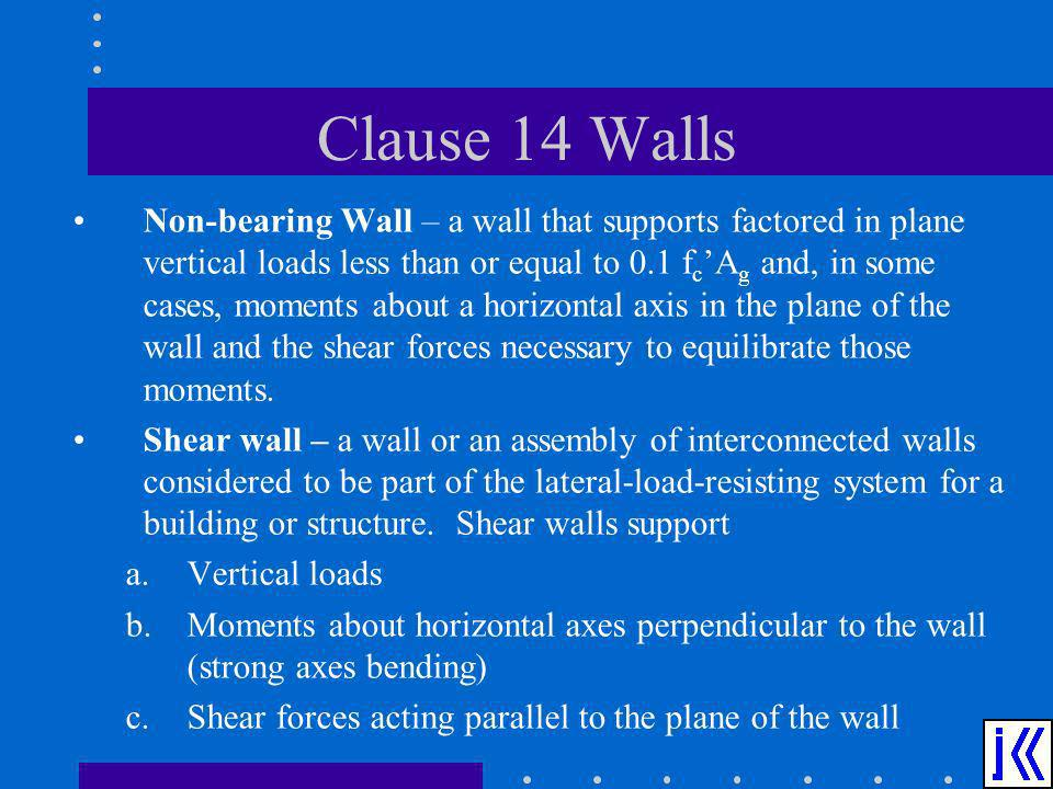 Clause 14 Walls Non-bearing Wall – a wall that supports factored in plane vertical loads less than or equal to 0.1 f c A g and, in some cases, moments