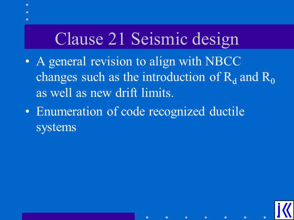 Clause 21 Seismic design A general revision to align with NBCC changes such as the introduction of R d and R 0 as well as new drift limits. Enumeratio