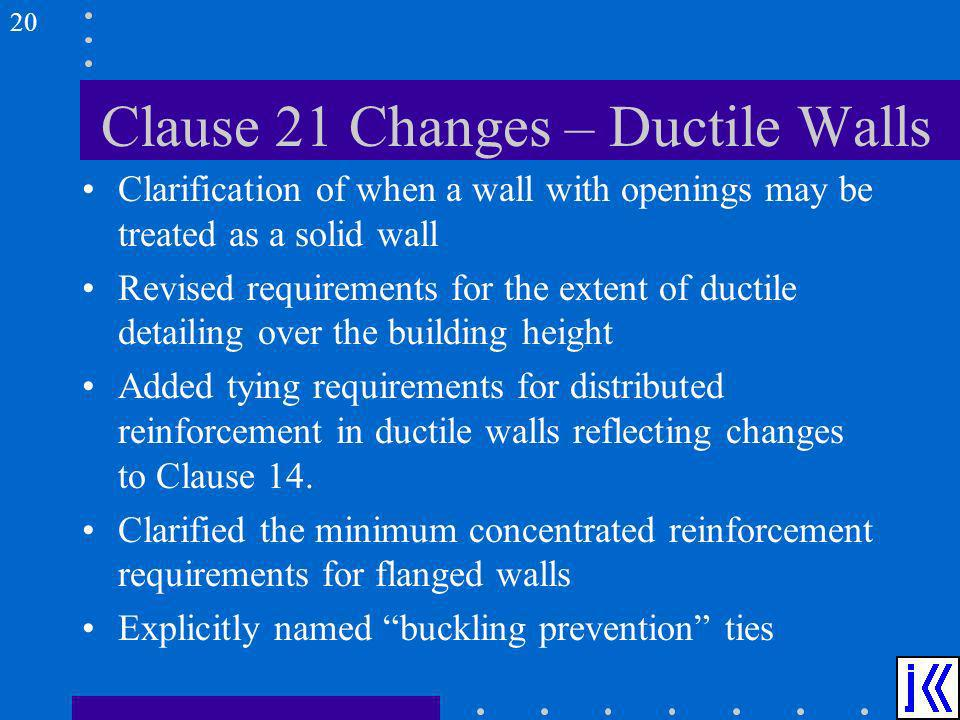 Clause 21 Changes – Ductile Walls Clarification of when a wall with openings may be treated as a solid wall Revised requirements for the extent of duc