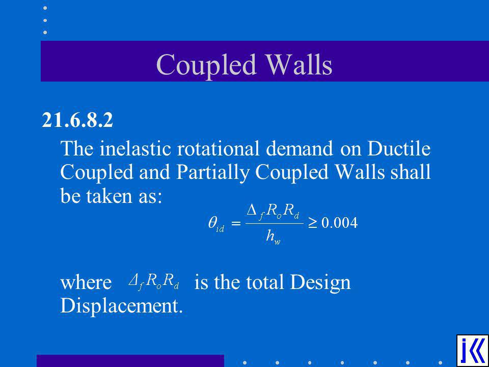 Coupled Walls 21.6.8.2 The inelastic rotational demand on Ductile Coupled and Partially Coupled Walls shall be taken as: where is the total Design Dis