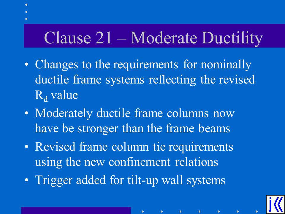 Clause 21 – Moderate Ductility Changes to the requirements for nominally ductile frame systems reflecting the revised R d value Moderately ductile fra
