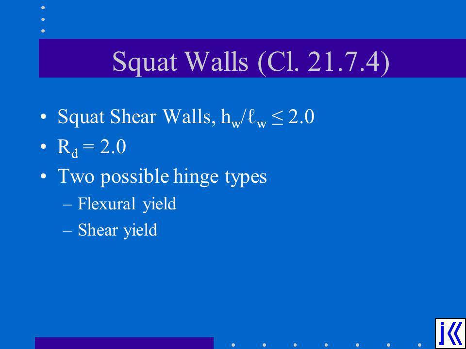 Squat Walls (Cl. 21.7.4) Squat Shear Walls, h w / w 2.0 R d = 2.0 Two possible hinge types –Flexural yield –Shear yield