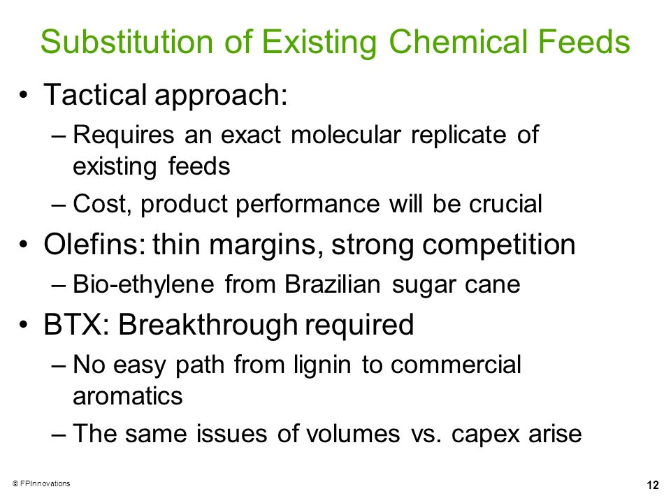 12 © FPInnovations Substitution of Existing Chemical Feeds Tactical approach: –Requires an exact molecular replicate of existing feeds –Cost, product