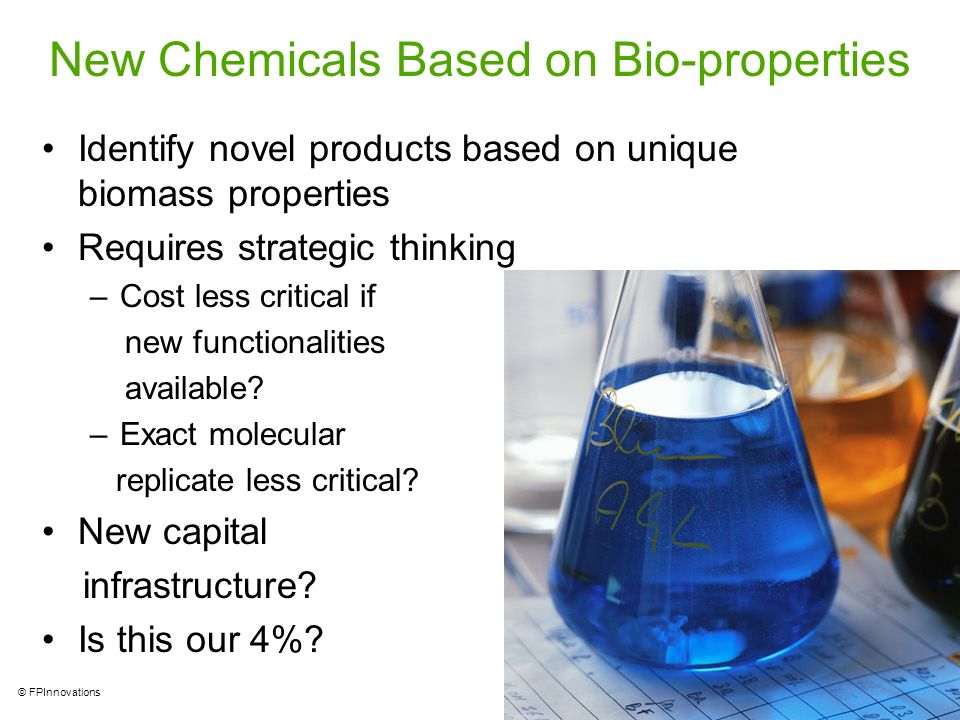 13 © FPInnovations New Chemicals Based on Bio-properties Identify novel products based on unique biomass properties Requires strategic thinking –Cost