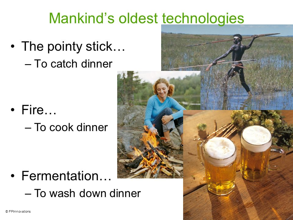 19 © FPInnovations Mankinds oldest technologies The pointy stick… –To catch dinner Fire… –To cook dinner Fermentation… –To wash down dinner