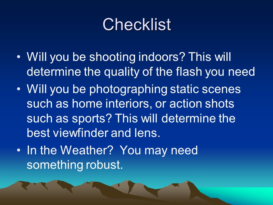 Checklist Will you be shooting indoors? This will determine the quality of the flash you need Will you be photographing static scenes such as home int
