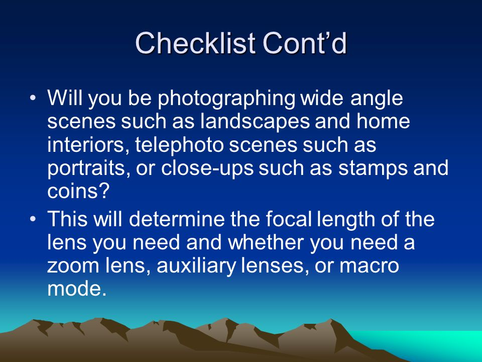 Checklist Contd Will you be photographing wide angle scenes such as landscapes and home interiors, telephoto scenes such as portraits, or close-ups such as stamps and coins.