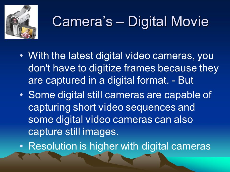 Cameras – Digital Movie With the latest digital video cameras, you don t have to digitize frames because they are captured in a digital format.